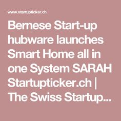 Bernese Start-up hubware launches Smart Home all in one System SARAH Startupticker. Home Automation System, Smart Home Automation, Startup News, All In One, Channel, Product Launch, Apps, Technology, App