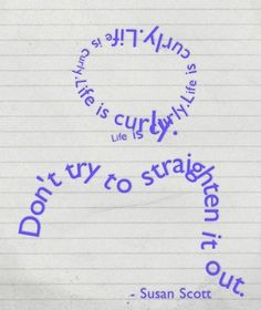 """Life is curly. Don't try to straighten it out."" ~Susan Scott"