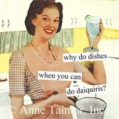 Anne Taintor - why do dishes when you can  do daiquiris?