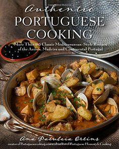 Authentic Portuguese Cooking: More Than 185 Classic Mediterranean-Style Recipes of the Azores, Madeira and Continental Portugal by Ana Patuleia Ortins