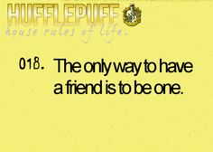 HUFFLEPUFF house rules of life. 018. The only way to have a friend is to be one. Hogwarts' Guide to Life | Hufflepuff