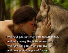 I will hold you up when you cannot stand. I will wipe away the tears when you cry. I will fight for you when you give up. I will love you always and forever. Wolf Quotes, True Quotes, Motivational Quotes, Inspirational Quotes, Native American Wisdom, Native American Proverb, American Indians, Wolf Love, Warrior Quotes