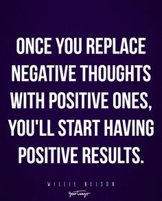 """Once you replace negative thoughts with positive ones, you'll start having positive results."" —Willie Nelson"