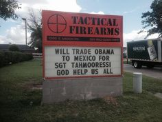 """Gun Store Sign: 'Will Trade Obama To Mexico For Sgt. Tahmooressi' - CBS Houston.  A few weeks before, the store posted another sign taking aim at Obama: """"I like my guns like Obama likes his voters: Undocumented,"""" the Tactical Firearms sign states.   """"Thank God for our First and Second Amendment rights,"""" Alcede told KTRK-TV in a statement. """"It's meant as a joke. It's meant to be funny."""