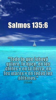 """- Salmos 135:6 - """"Todo lo que Jehová quiere, lo hace, en los cielos y en la tierra, en los mares y en todos los abismos."""""""