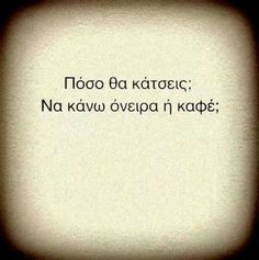 well, how long are you going to stay? may i dream on or just make you a cup of coffee? Funny Greek Quotes, Sad Quotes, Words Quotes, Best Quotes, Love Quotes, Inspirational Quotes, Short Quotes, Awesome Quotes, Explanation Quotes