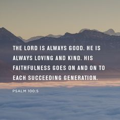 The Lord is always good. He is always loving and kind. His faithfulness goes on and on to succeeding generation. -Pasalm 100:5
