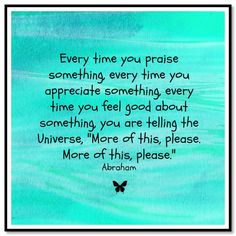 "Every time you praise something, every time you appreciate something, every time you feel good about something, you are telling the Universe, ""More of this, please. More of this, please.""  Abraham-Hicks Quotes (AHQ3110)"