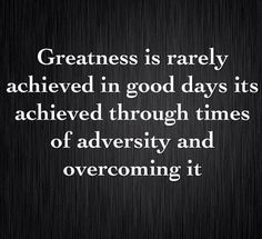 Quote Of The Day - Greatness is rarely achieved in good days its achieved through times of adversity and overcoming it. Universal Royalty® Beauty Pageant universalroyalty.com