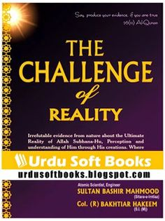 "Download Free PDF Book ""The Challange of Reality"" This book is written by Pakistan's famous Nuclear Scientist, Engineer ""Sultan Bashiruddin Mahmood"" (Sitara-e-Imtiaz). Writer already wrote more then 15 books on various scientific, spiritual, and Islamic topics. This book is based on Irrefutable evidence from nature about the Ultimate Reality of Allah Subhana-Hu, Perception and understanding of Him through His creations. Where does Man stand in His scheme of things? What is the Universal…"
