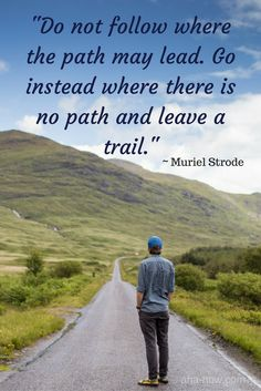 """""""Do not follow where the path may lead. Go instead where there is no path and leave a trail."""" ~ Muriel Strode"""