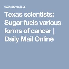 Texas scientists: Sugar fuels various forms of cancer   Daily Mail Online