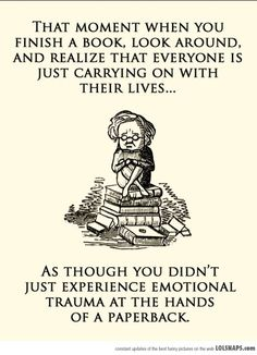 That moment when you finish a book. look around, and realize that everyone is just carrying on with their lives... as though you didn't just experience emotional trauma at the hands of paperback.