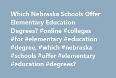 Which Nebraska Schools Offer Elementary Education Degrees? #online #colleges #for #elementary #education #degree, #which #nebraska #schools #offer #elementary #education #degrees? http://mesa.remmont.com/which-nebraska-schools-offer-elementary-education-degrees-online-colleges-for-elementary-education-degree-which-nebraska-schools-offer-elementary-education-degrees/  # Which Nebraska Schools Offer Elementary Education Degrees? Find out which Nebraska schools offer elementary education…