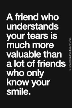 A friend who understand your tears is more valuable than a lot of friends who…