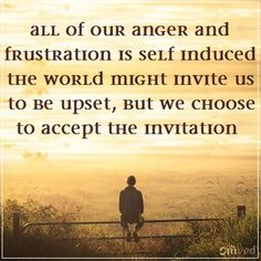 """""""All of our anger and frustration is self-induced. The world might invite us to be upset, but we choose to accept the invitation."""" - unknown #quote Be Balanced. Be Natural. Be you. - Omved"""