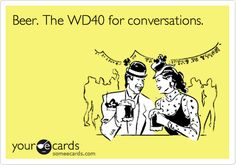 Beer. The WD40 for conversations. | Flirting Ecard | someecards.com