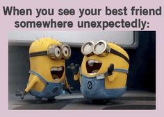 When you see your best friend somewhere unexpectedly!