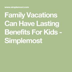 Family Vacations Can Have Lasting Benefits For Kids - Simplemost