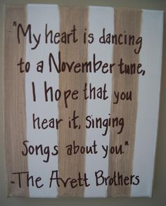 And I sing songs of sorrow, because you're not around. See babe I'm gone tomorrow, Baby follow me down! -Avett Brothers