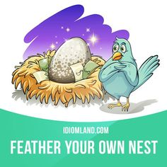 """Feather your own nest"": to use your position to get a lot of money for yourself. Example: While the boss feathered his own nest, his company was firing a lot of employees."