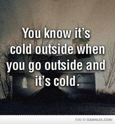 You know it's cold outside when you go outside and it's cold funny quotes quote winter winter quotes winter humor funny winter quotes funny winter images Funny Shit, The Funny, Funny Memes, Funny Stuff, Funny Things, Funny Anti Jokes, Funny Laugh, Sarcastic Humor, Terrible Jokes