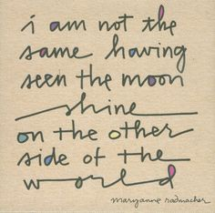 I am not the same having seen the moon shine on the other side of the world.