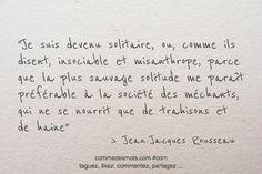 « Je suis devenu solitaire, ou, comme ils disent, insociable et misanthrope, parce que la plus sauvage solitude me paraît préférable à la société des méchants, qui ne se nourrit que de trahisons et de haine. » #Citation de Jean-Jacques Rousseau #citationdujour #citationsinspirantes #citationpensée #proverbe #bellescitations #commedesmots