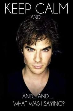 Ian Somerhalder. Can't think straight with him looking at you like that...