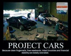 Project cars... Because clean fingernails, free weekends, intact knuckles and financial stability are totally overrated.