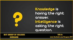 Knowledge is having the right Answer..Intelligence is asking the right Question
