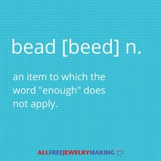 """bead [beed] n. an item to which the word """"enough"""" does not apply."""