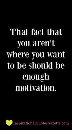 That fact that you aren't where you want to be should be enough motivation - Inspirational Quotes Gazette= tell me over & over again i hope you have Family support! Motivacional Quotes, Quotes Thoughts, Best Motivational Quotes, True Quotes, Great Quotes, Positive Quotes, Quotes To Live By, Inspirational Quotes About Work, Tragedy Quotes