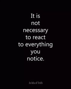 It is not necessary to react to everything you notice. From An Iota of Truth - Wisdom - Motivation - Inspiration Words Quotes, Me Quotes, Motivational Quotes, Inspirational Quotes, Sayings, Positive Quotes, Hurt Quotes, Quotes On Myself, Wisdom Quotes