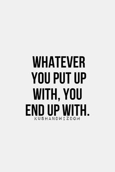Whatever you put up with, you end up with. *** SO true . . . whether you're talking dogs, spouses, children, or yourself! :)