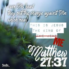 """Matthew 27:37 And over His head they put the charge against Him, which read, """"This is Jesus, the King of the Jews.""""  Making it personal:: ...the charge against Him... """"This is Jesus, the King of the Jews."""" This is Jesus, the King of ME! He hung on that cross for ME, and for YOU! The charge against Him was our unrighteousness, our wicked, sinful nature.   On that cross He did for us what we could not do for ourselves. He became Hope for the hopeless. He ransomed those held hostage by sin..."""