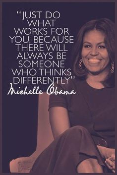 Just do what works for you, because there will always be someone who thinks differently // Michelle Obama quote Great Quotes, Quotes To Live By, Me Quotes, Motivational Quotes, Inspirational Quotes, Quotes Women, Strong Quotes, Wisdom Quotes, Amazing Women Quotes