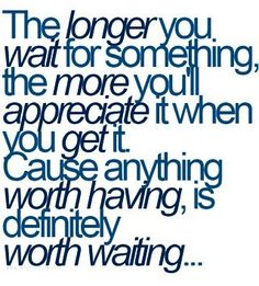 Anything worth having is definitely worth waiting for.