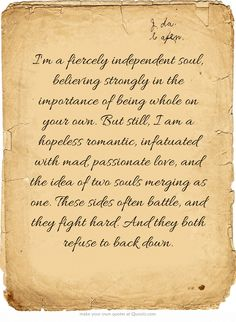 I'm a fiercely independent soul, believing strongly in the importance of being whole on your own. But still, I am a hopeless romantic, infatuated with mad, passionate love, and the idea of two souls merging as one. These sides often battle, and they fight hard. And they both refuse to back down.