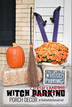 Witch Crash Landing Parking Porch Decorations Via:  thatswhatchesaid.net Supplies Needed: 1 Pool Noodle cut in half 1 doll rod cut in half or sticks 1 pair of girls Halloween Tights 1 pair of old black shoes (thrift store ones work perfect) Potted Mum or other Fall flower (pansies work great too) Witch's Broom, Pumpkin, Hay Bale (optional) Chalkboard or sign