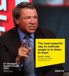 The most powerful way to motivate people is to listen to them - David C. Novak, Executive Chairman, Yum! Brands, Inc. Speaking at the EY Strategic Growth Forum 2015 in Palm Springs, California #SGFUS.