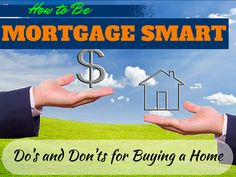 """""""How to Be Mortgage Smart- Do's and Don'ts for Buying a Home""""  It's easy to make a big mistake that will follow you for decades when you're financing a home.    Here's what to avoid, plus the best things you can do to buy smart  #home #house #mortgage"""