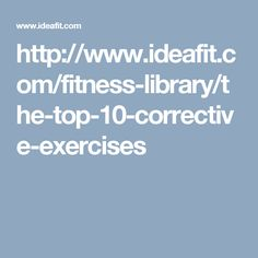 http://www.ideafit.com/fitness-library/the-top-10-corrective-exercises