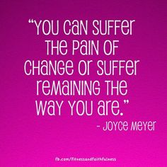 """You can suffer the pain of change or suffer remaining the way you are.""- Joyce Meyer"