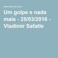 Um golpe e nada mais - 25/03/2016 - Vladimir Safatle