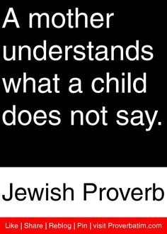"A mother understands what a child does not say. - Jewish Proverb <a class=""pintag"" href=""/explore/proverbs/"" title=""#proverbs explore Pinterest"">#proverbs</a> <a class=""pintag"" href=""/explore/quotes/"" title=""#quotes explore Pinterest"">#quotes</a>"