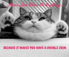 Teehee :)) Never look down on anything because it makes you have a double chin lol