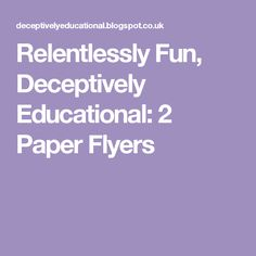 Relentlessly Fun, Deceptively Educational: 2 Paper Flyers