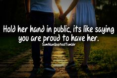 Hold her hand in public it's like saying you are proud to have her.