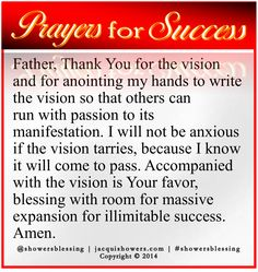 PRAYER FOR SUCCESS: Father, Thank You for the vision and for anointing my hands to write the vision so that others can run with passion to its manifestation. I will not be anxious if the vision tarries, because I know it will come to pass. Accompanied with the vision is Your favor, blessing with room for massive expansion for illimitable success. Amen. #showersblessing